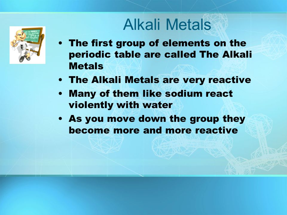 Alkali Metals The first group of elements on the periodic table are called The Alkali Metals. The Alkali Metals are very reactive.