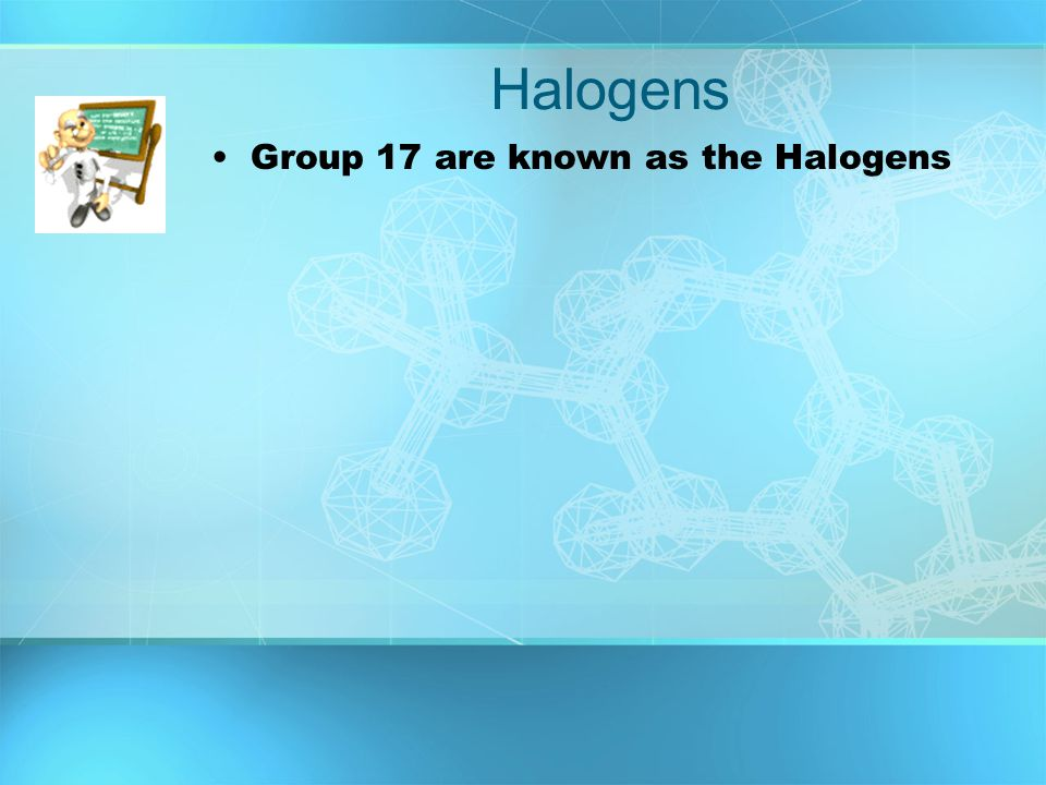 Halogens Group 17 are known as the Halogens