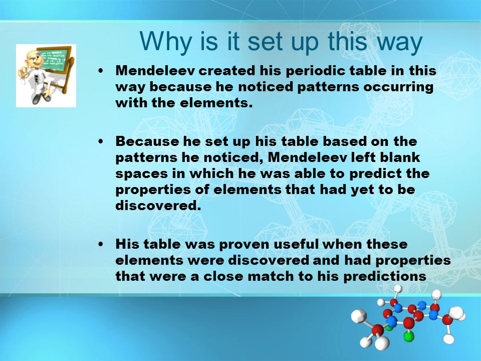 Why is it set up this way Mendeleev created his periodic table in this way because he noticed patterns occurring with the elements.