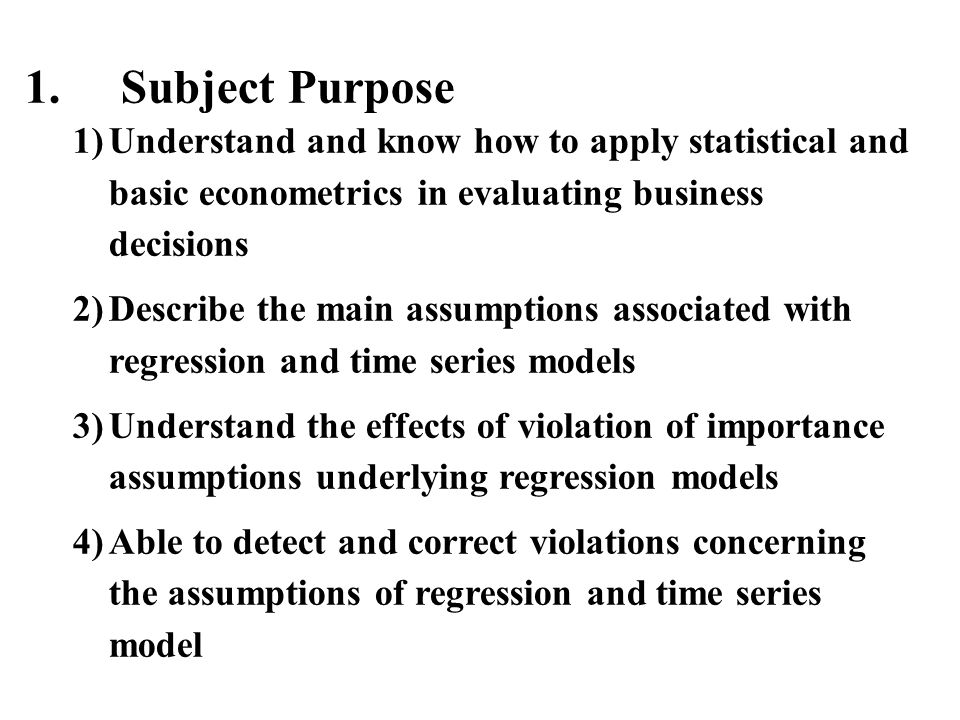 1. Subject Purpose Understand and know how to apply statistical and basic econometrics in evaluating business decisions.