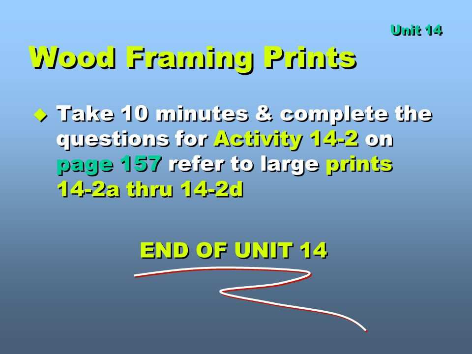 Unit 14 Wood Framing Prints. Take 10 minutes & complete the questions for Activity 14-2 on page 157 refer to large prints 14-2a thru 14-2d.