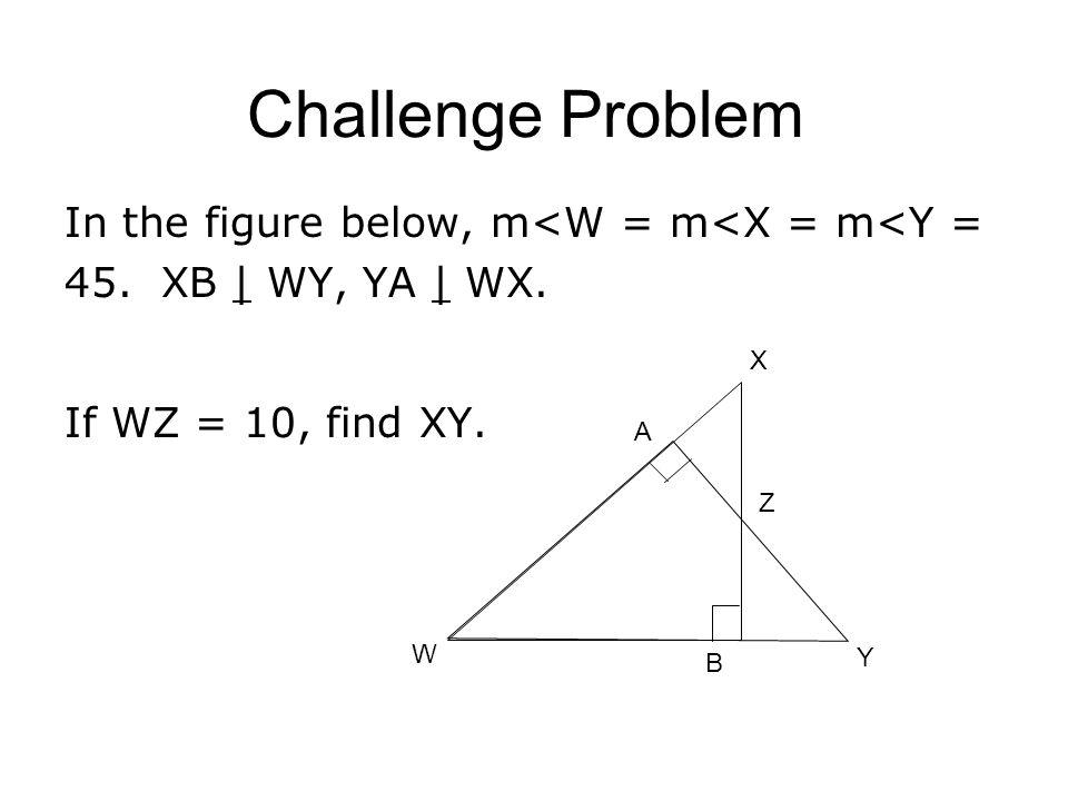 Challenge Problem In the figure below, m<W = m<X = m<Y = 45. XB | WY, YA | WX. If WZ = 10, find XY.