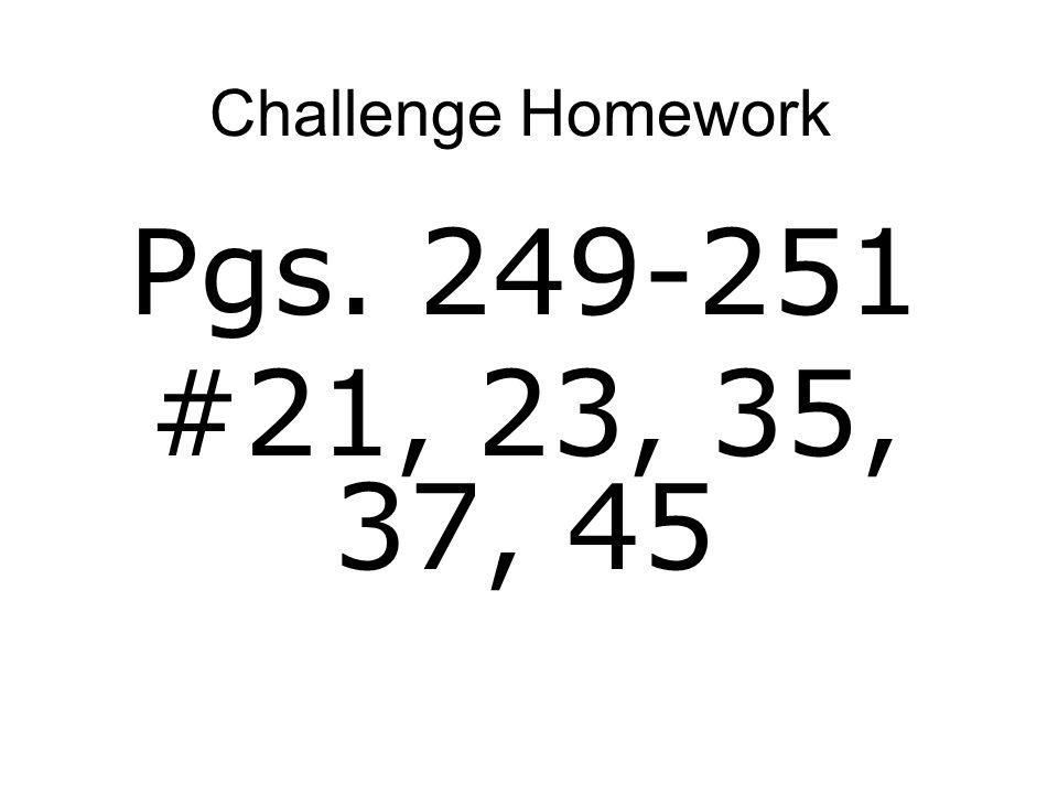 Challenge Homework Pgs. 249-251 #21, 23, 35, 37, 45
