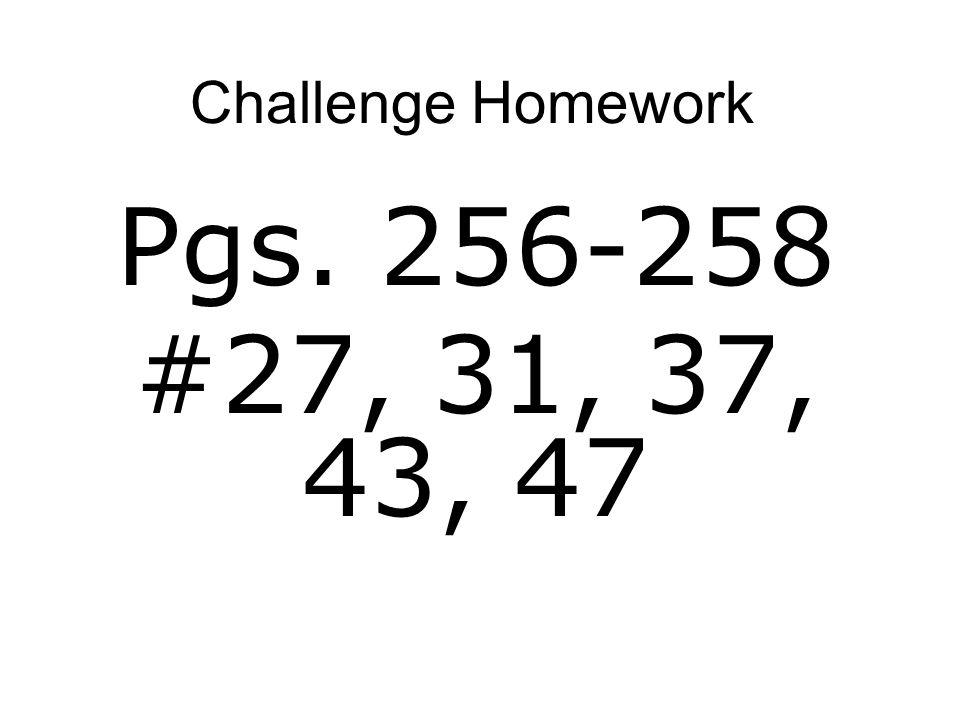 Challenge Homework Pgs. 256-258 #27, 31, 37, 43, 47