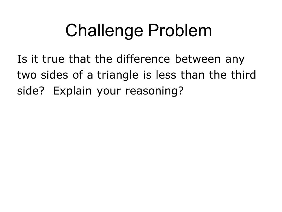 Challenge Problem Is it true that the difference between any two sides of a triangle is less than the third side.