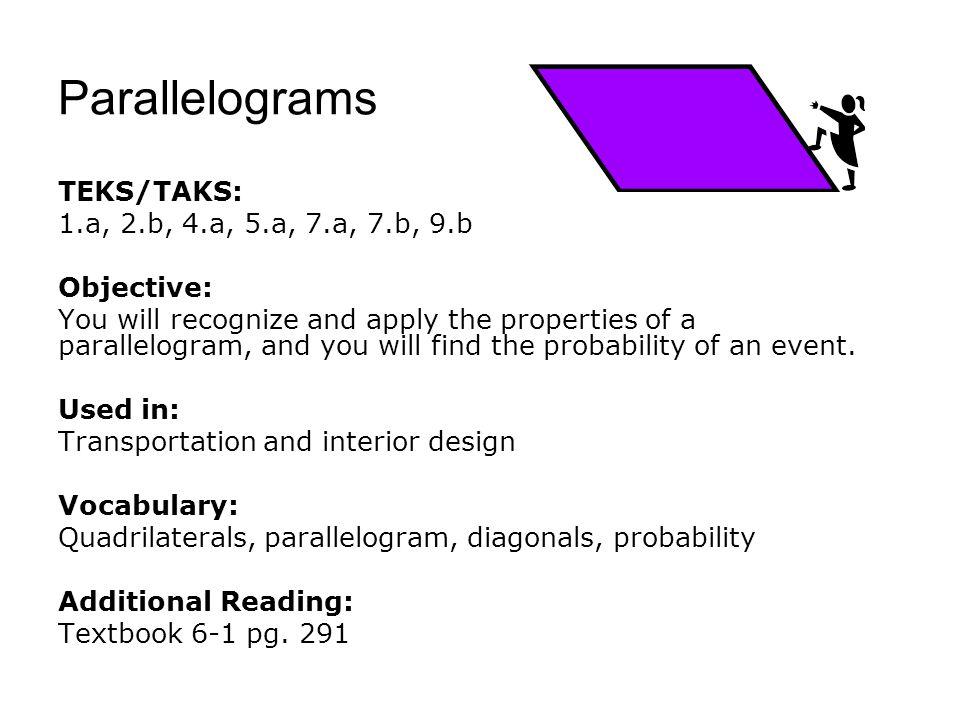 Parallelograms TEKS/TAKS: 1.a, 2.b, 4.a, 5.a, 7.a, 7.b, 9.b Objective: