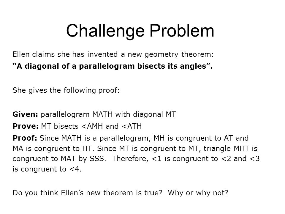 Challenge Problem Ellen claims she has invented a new geometry theorem: A diagonal of a parallelogram bisects its angles .