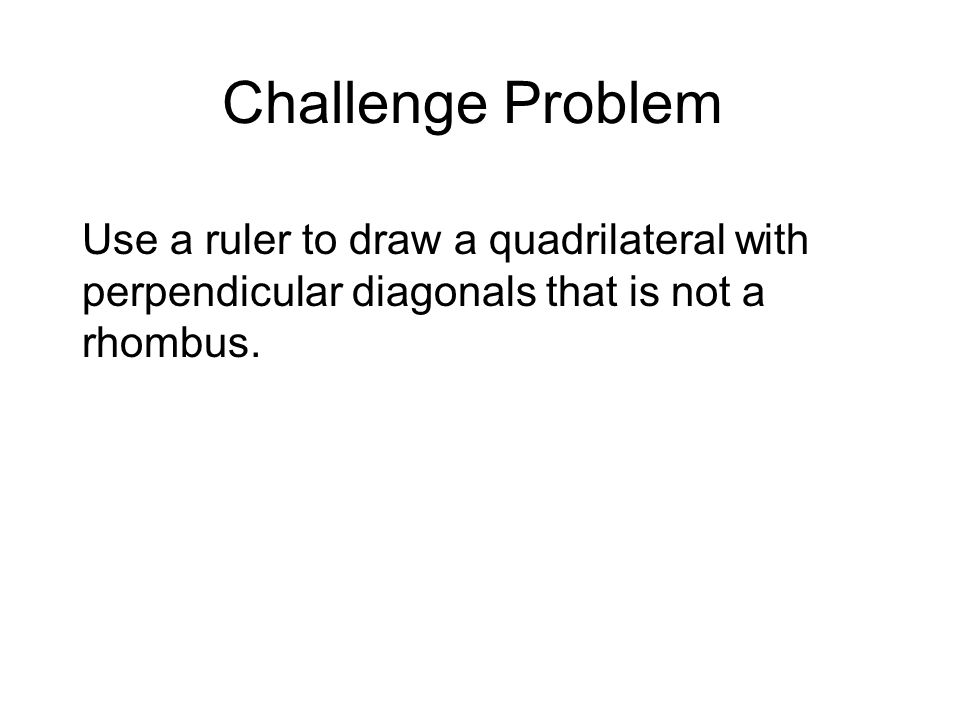 Challenge Problem Use a ruler to draw a quadrilateral with perpendicular diagonals that is not a rhombus.