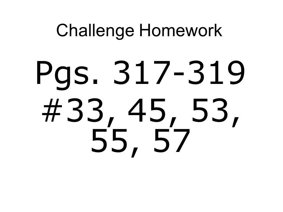 Challenge Homework Pgs. 317-319 #33, 45, 53, 55, 57