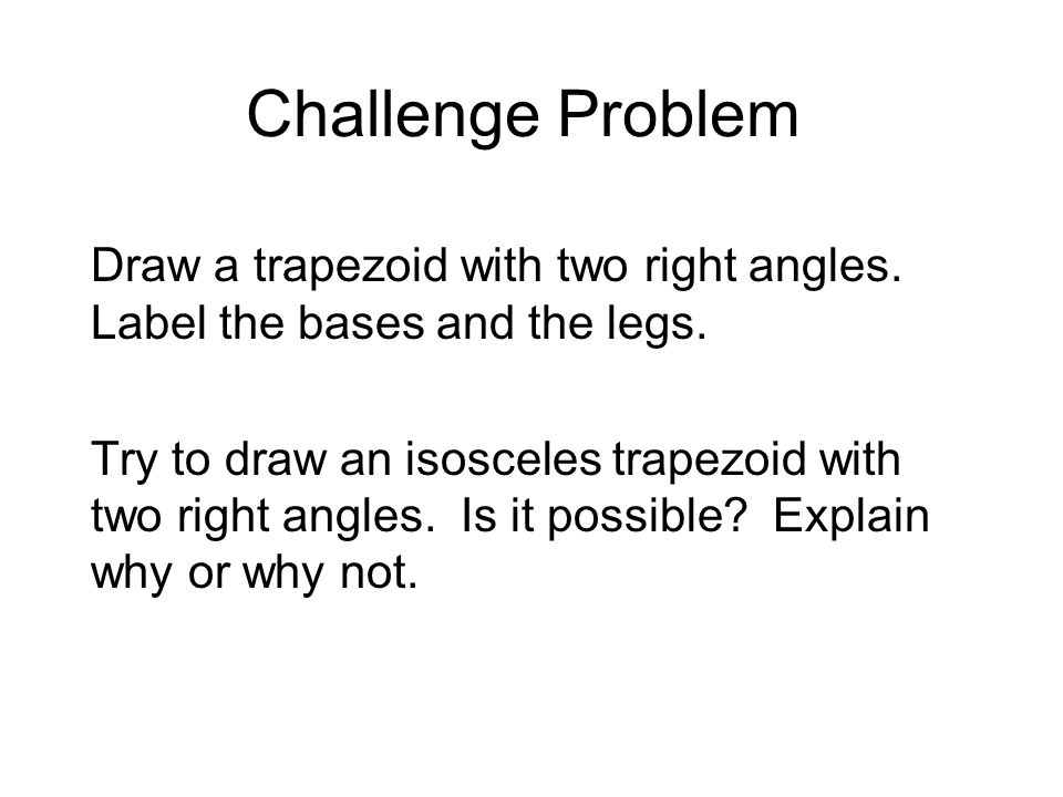 Challenge Problem Draw a trapezoid with two right angles. Label the bases and the legs.