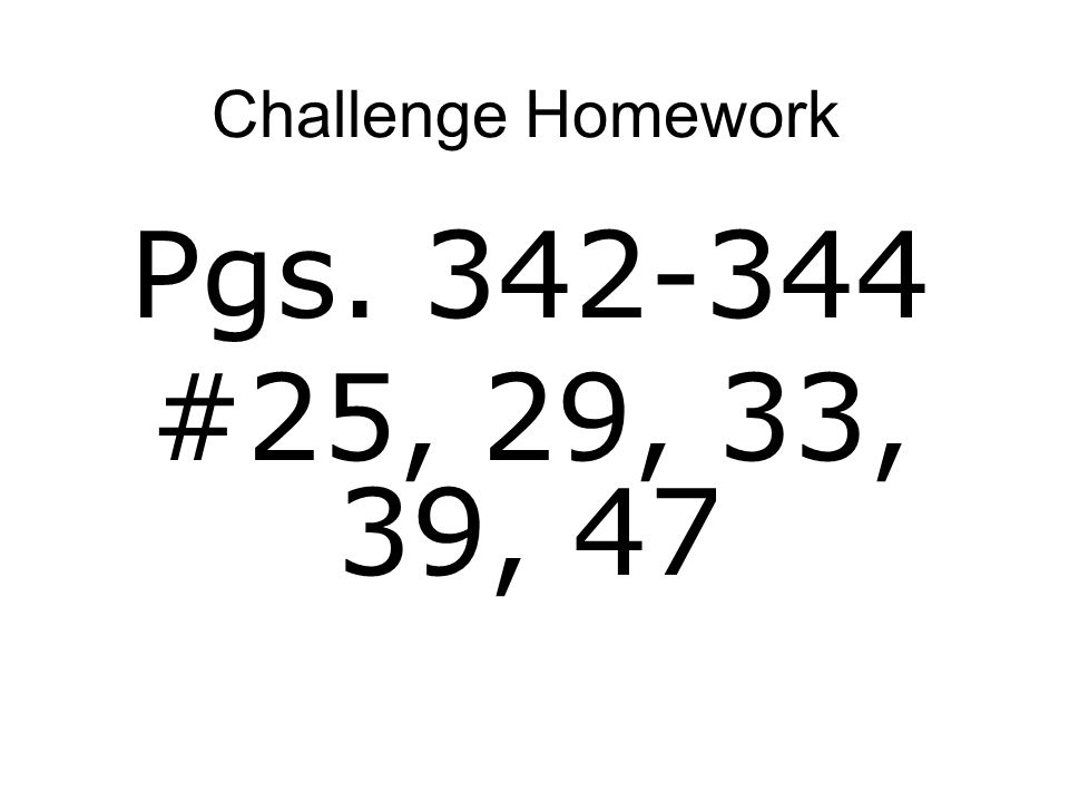 Challenge Homework Pgs. 342-344 #25, 29, 33, 39, 47
