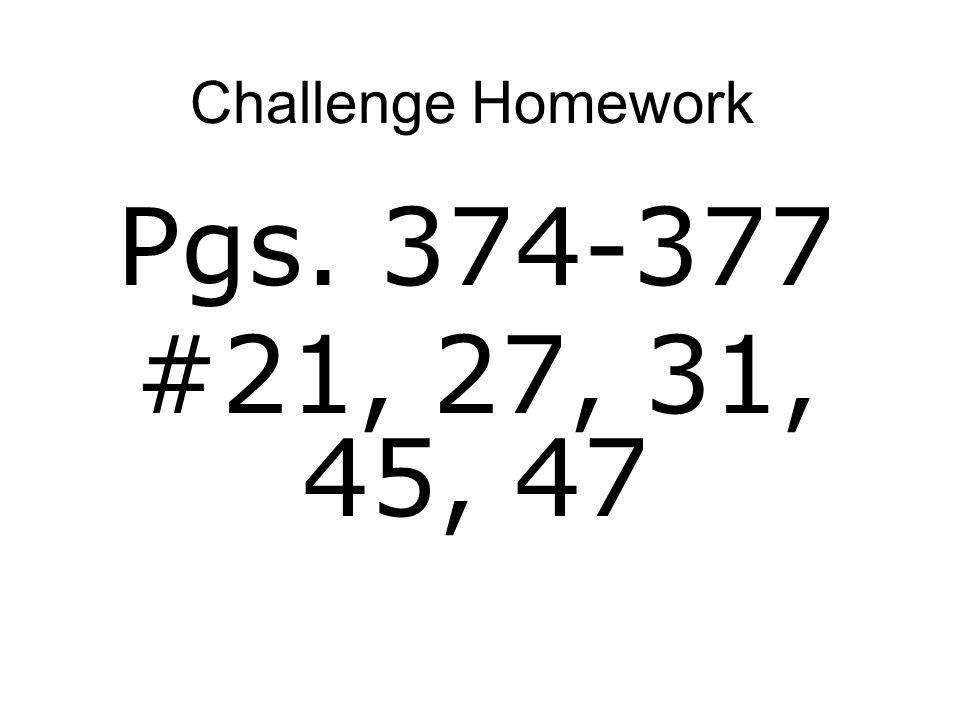 Challenge Homework Pgs. 374-377 #21, 27, 31, 45, 47