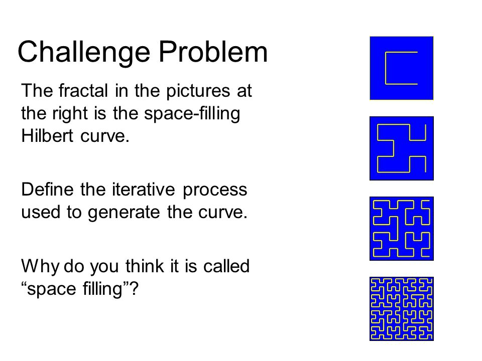 Challenge Problem The fractal in the pictures at the right is the space-filling Hilbert curve.