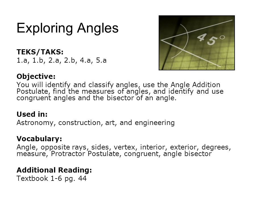 Exploring Angles TEKS/TAKS: 1.a, 1.b, 2.a, 2.b, 4.a, 5.a Objective: