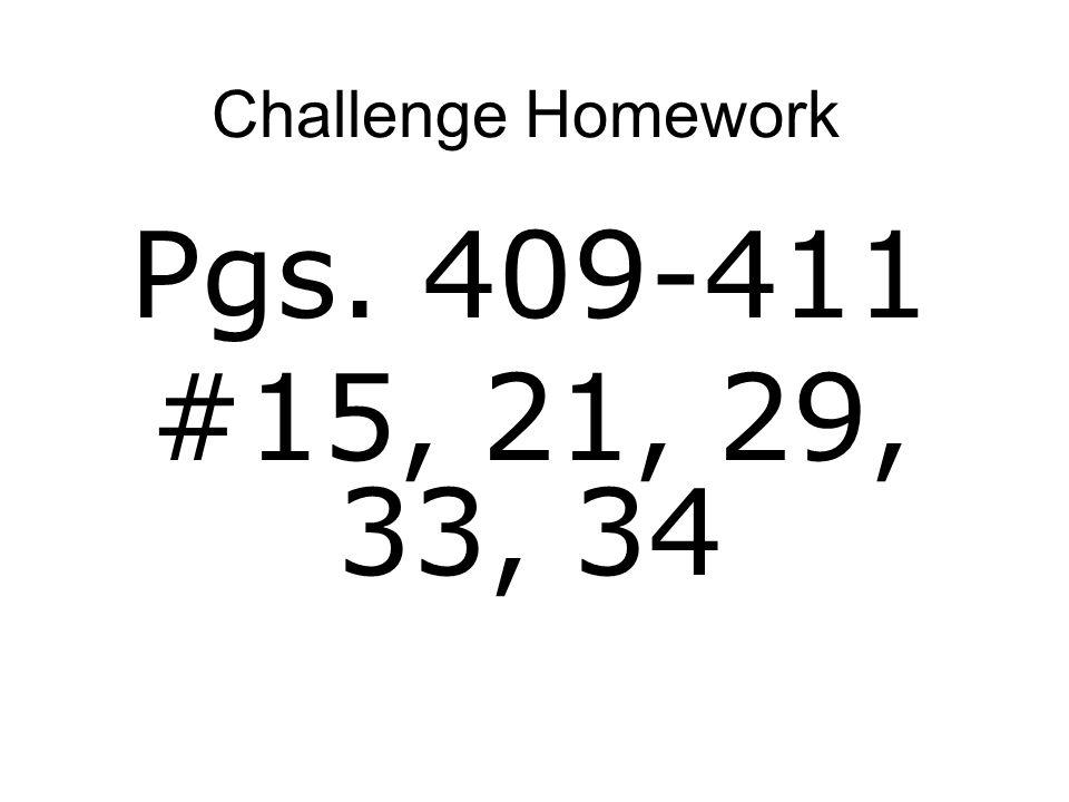 Challenge Homework Pgs. 409-411 #15, 21, 29, 33, 34