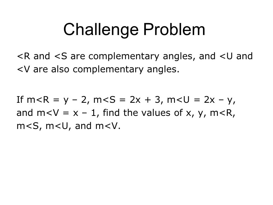 Challenge Problem <R and <S are complementary angles, and <U and <V are also complementary angles.
