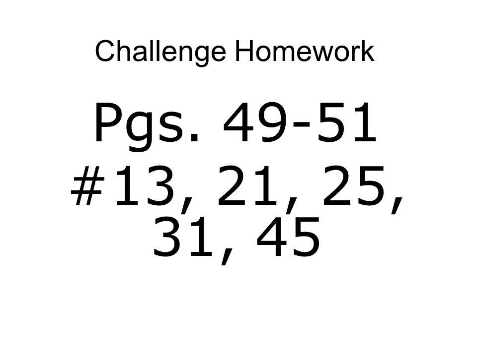 Challenge Homework Pgs. 49-51 #13, 21, 25, 31, 45
