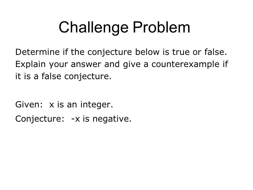 Challenge Problem Determine if the conjecture below is true or false. Explain your answer and give a counterexample if it is a false conjecture.