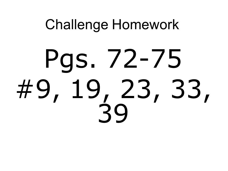 Challenge Homework Pgs. 72-75 #9, 19, 23, 33, 39