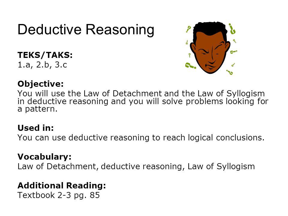 Deductive Reasoning TEKS/TAKS: 1.a, 2.b, 3.c Objective: