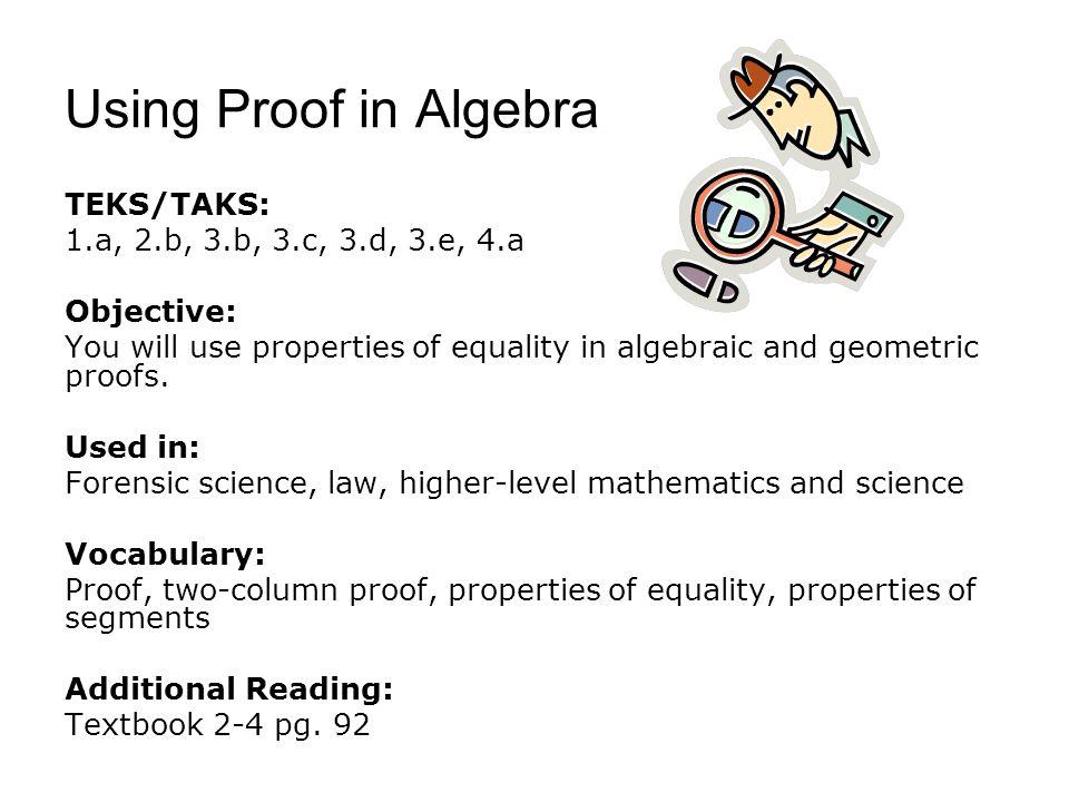 Using Proof in Algebra TEKS/TAKS: 1.a, 2.b, 3.b, 3.c, 3.d, 3.e, 4.a