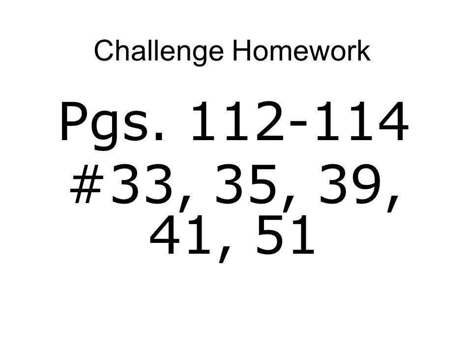 Challenge Homework Pgs. 112-114 #33, 35, 39, 41, 51