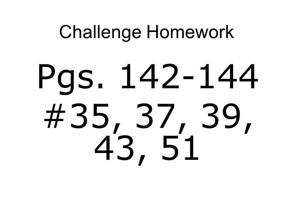 Challenge Homework Pgs. 142-144 #35, 37, 39, 43, 51