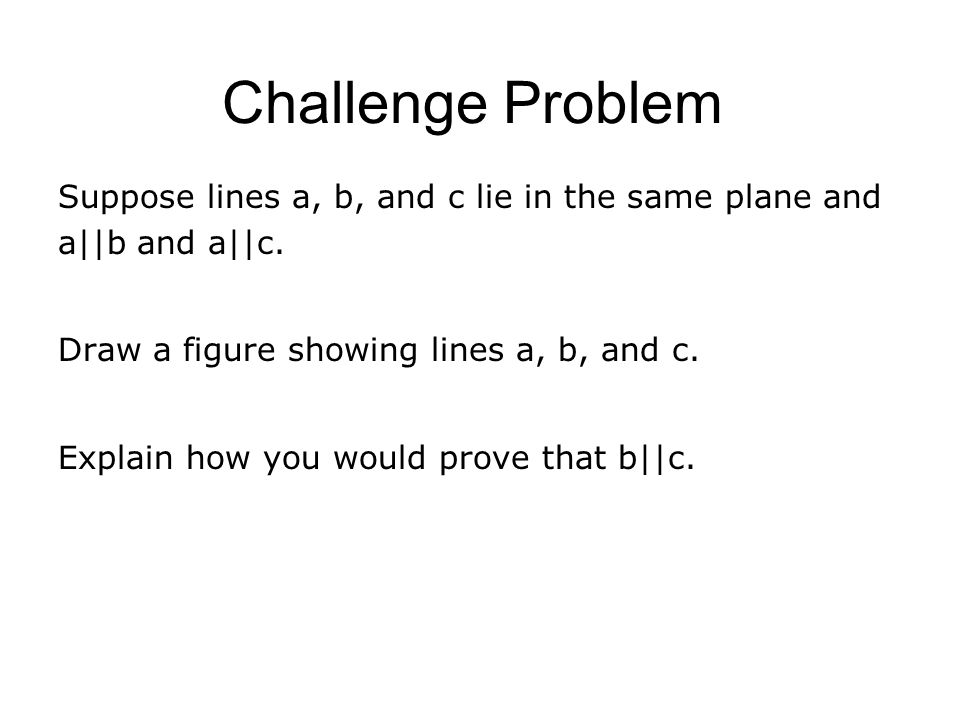 Challenge Problem Suppose lines a, b, and c lie in the same plane and a||b and a||c. Draw a figure showing lines a, b, and c.