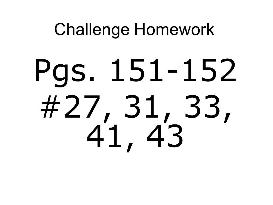 Challenge Homework Pgs. 151-152 #27, 31, 33, 41, 43