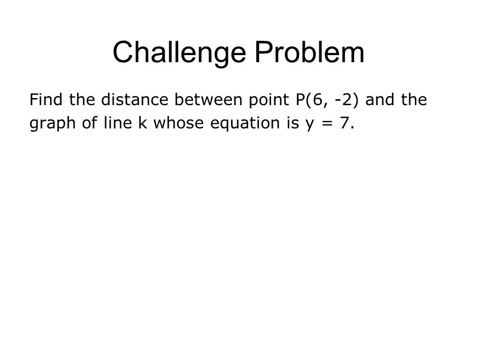 Challenge Problem Find the distance between point P(6, -2) and the graph of line k whose equation is y = 7.
