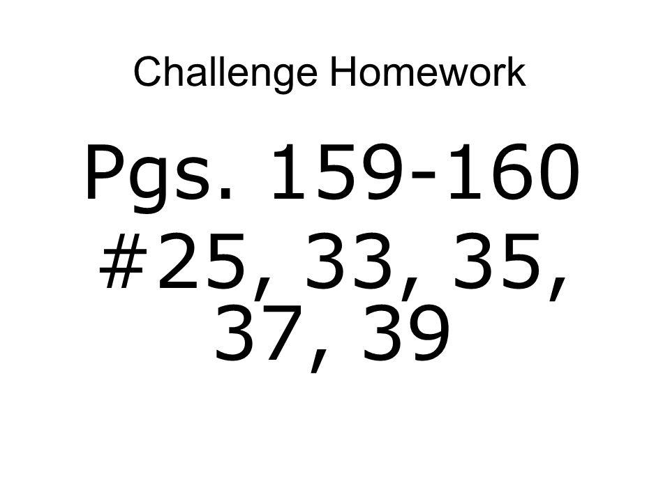 Challenge Homework Pgs. 159-160 #25, 33, 35, 37, 39