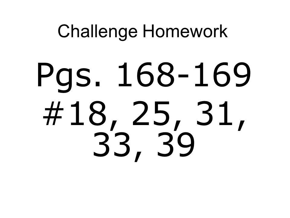 Challenge Homework Pgs. 168-169 #18, 25, 31, 33, 39