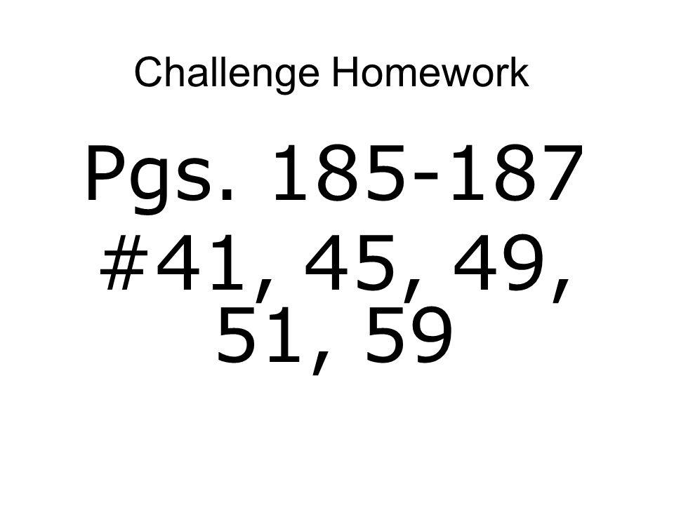 Challenge Homework Pgs. 185-187 #41, 45, 49, 51, 59