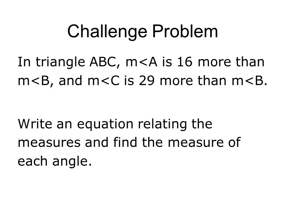 Challenge Problem In triangle ABC, m<A is 16 more than m<B, and m<C is 29 more than m<B.