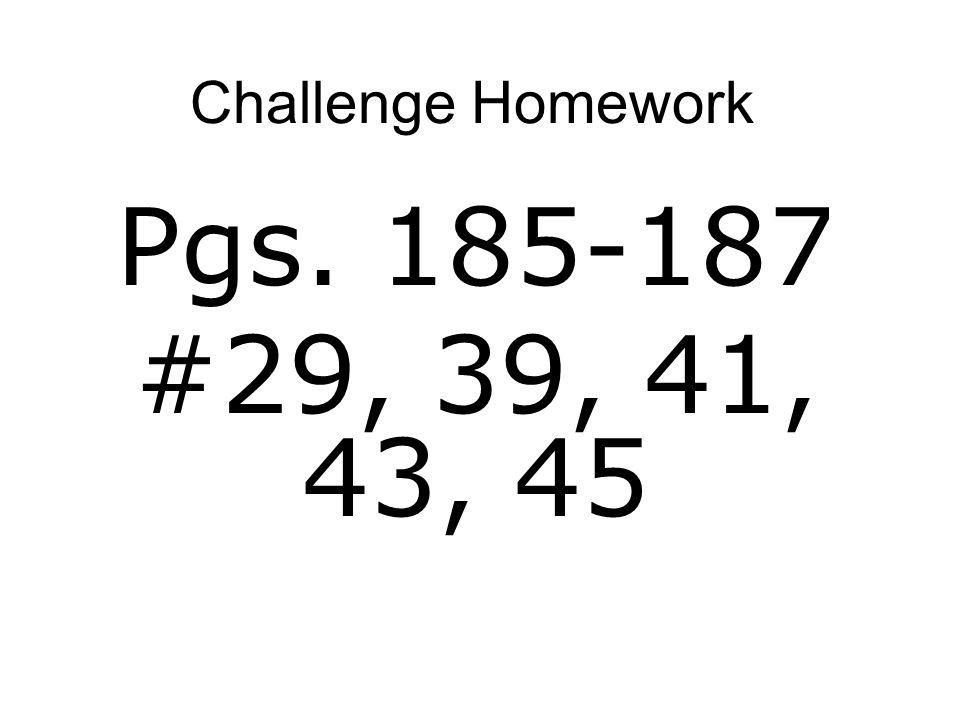 Challenge Homework Pgs. 185-187 #29, 39, 41, 43, 45