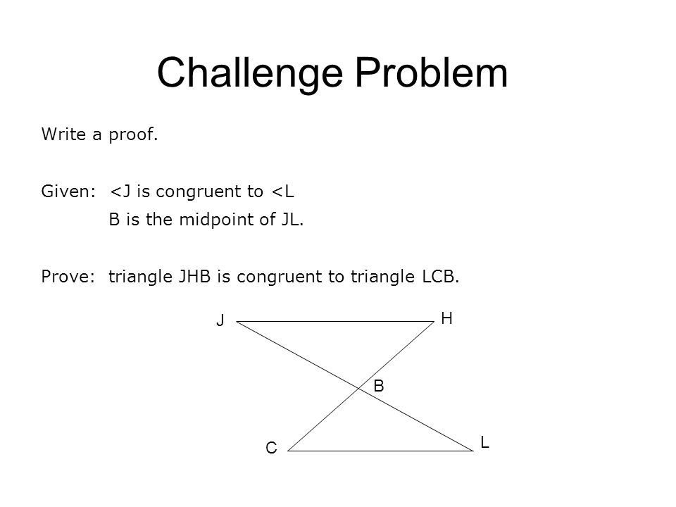 Challenge Problem Write a proof. Given: <J is congruent to <L