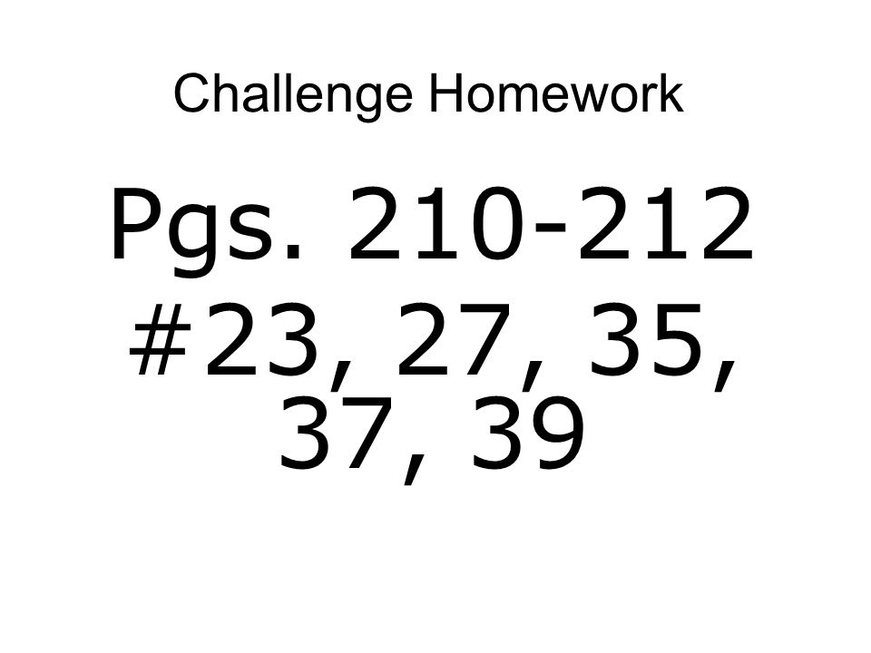 Challenge Homework Pgs. 210-212 #23, 27, 35, 37, 39