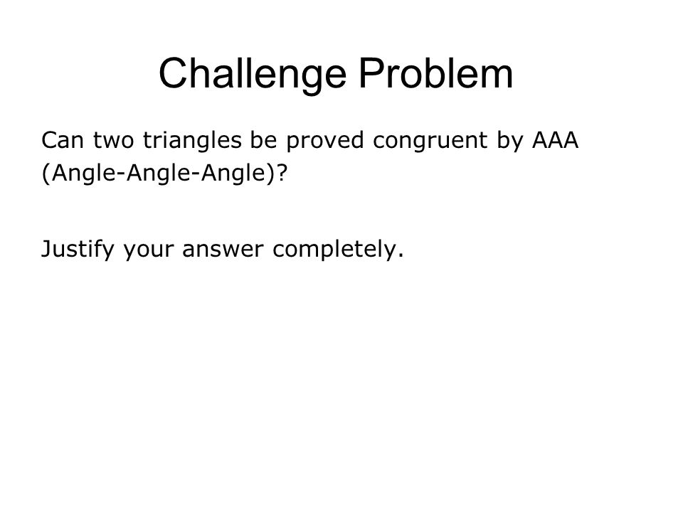 Challenge Problem Can two triangles be proved congruent by AAA (Angle-Angle-Angle).