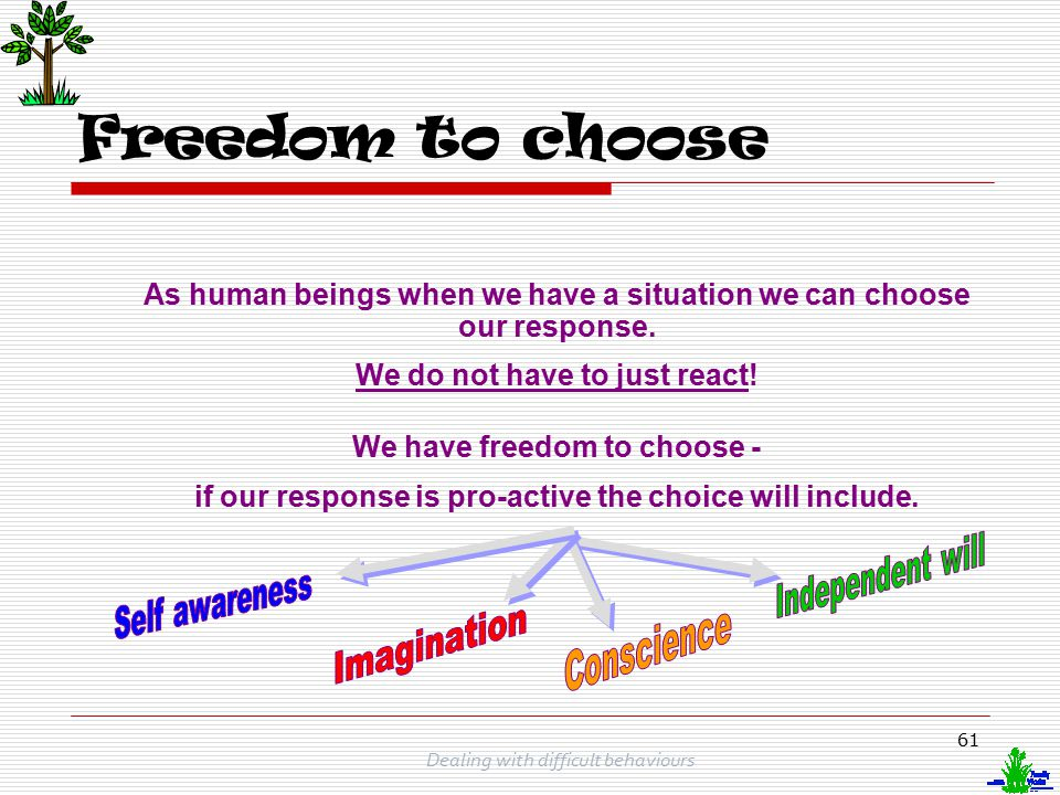 Freedom to choose As human beings when we have a situation we can choose our response. We do not have to just react!