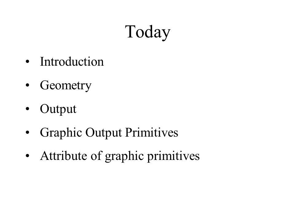 Today Introduction Geometry Output Graphic Output Primitives