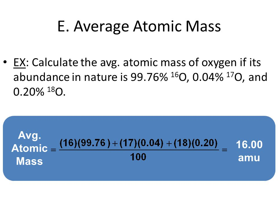 E. Average Atomic Mass EX: Calculate the avg. atomic mass of oxygen if its abundance in nature is 99.76% 16O, 0.04% 17O, and 0.20% 18O.