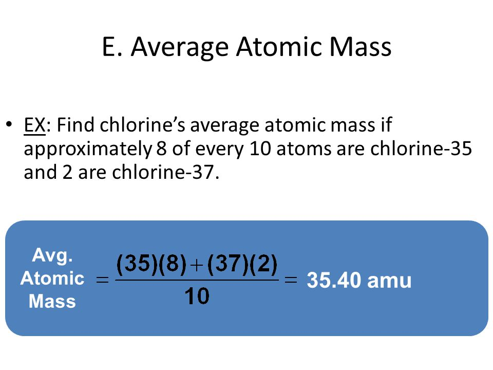 E. Average Atomic Mass EX: Find chlorine's average atomic mass if approximately 8 of every 10 atoms are chlorine-35 and 2 are chlorine-37.