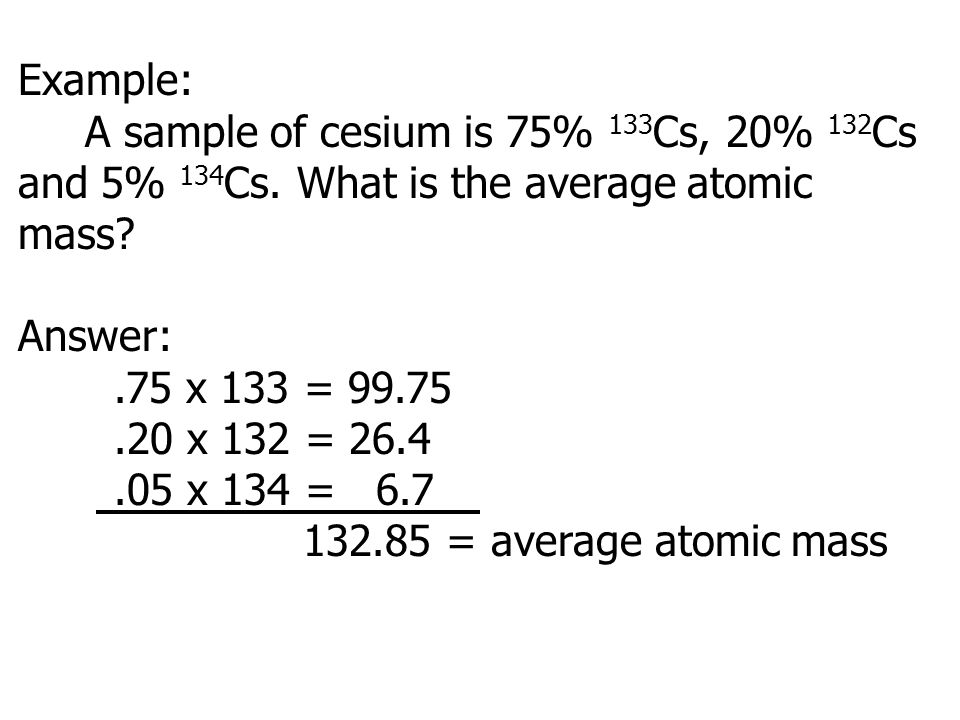 Example: A sample of cesium is 75% 133Cs, 20% 132Cs and 5% 134Cs. What is the average atomic mass Answer: