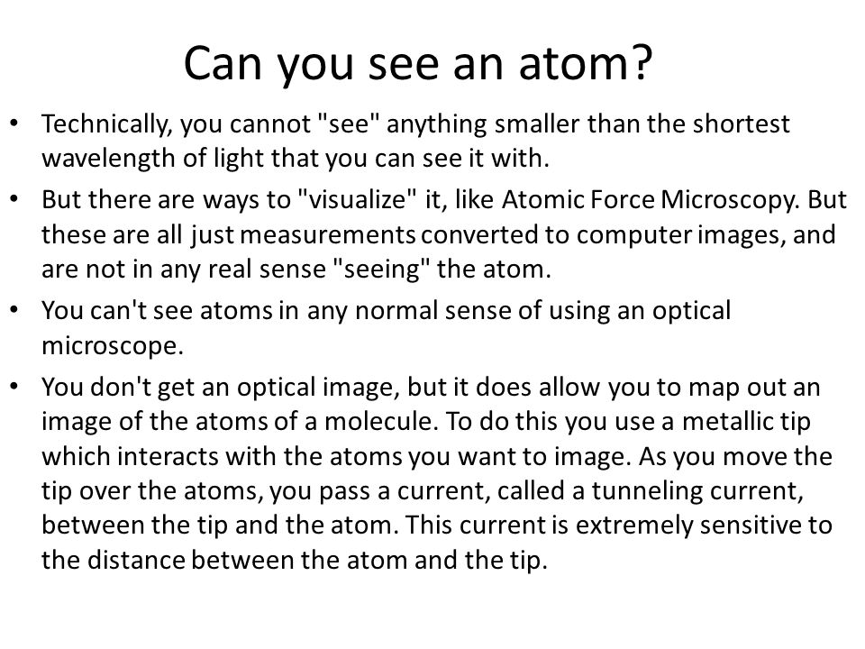 Can you see an atom Technically, you cannot see anything smaller than the shortest wavelength of light that you can see it with.