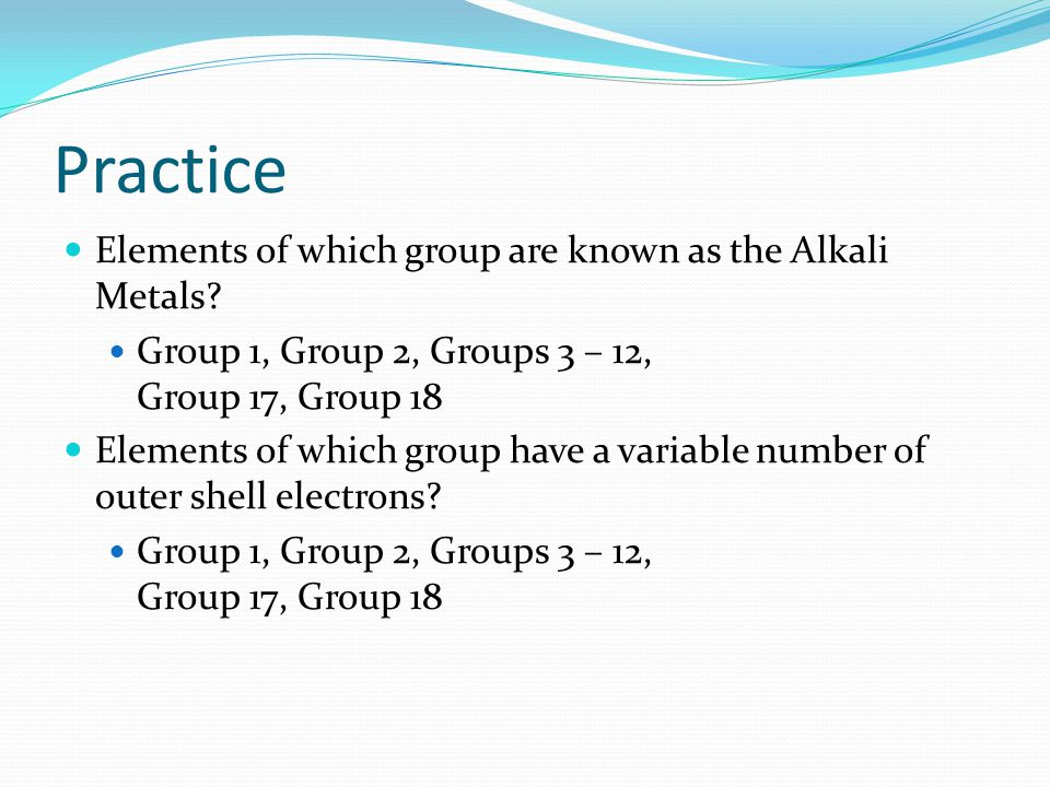 Practice Elements of which group are known as the Alkali Metals