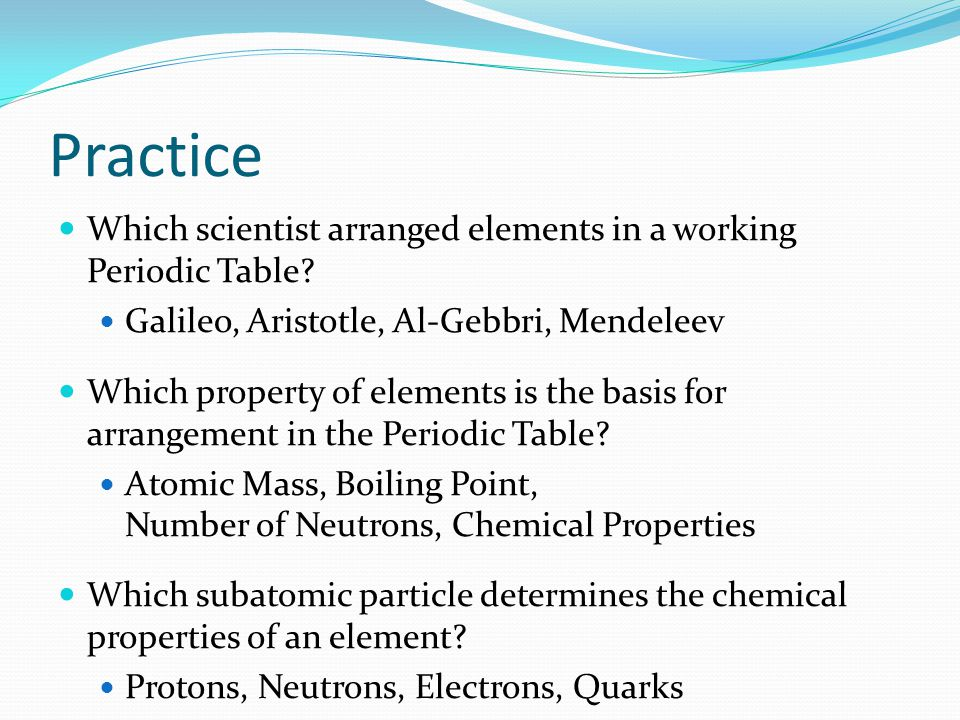 Practice Which scientist arranged elements in a working Periodic Table Galileo, Aristotle, Al-Gebbri, Mendeleev.