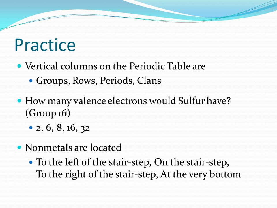 Practice Vertical columns on the Periodic Table are