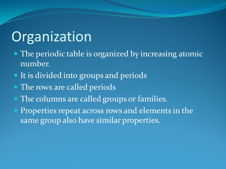 Organization The periodic table is organized by increasing atomic number. It is divided into groups and periods.