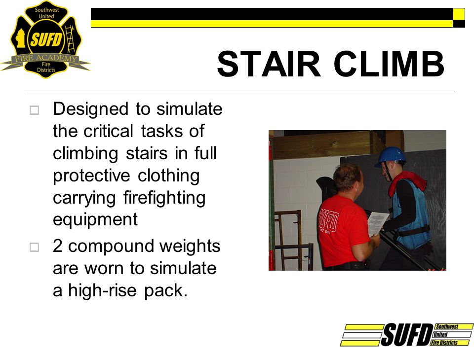 STAIR CLIMB Designed to simulate the critical tasks of climbing stairs in full protective clothing carrying firefighting equipment.
