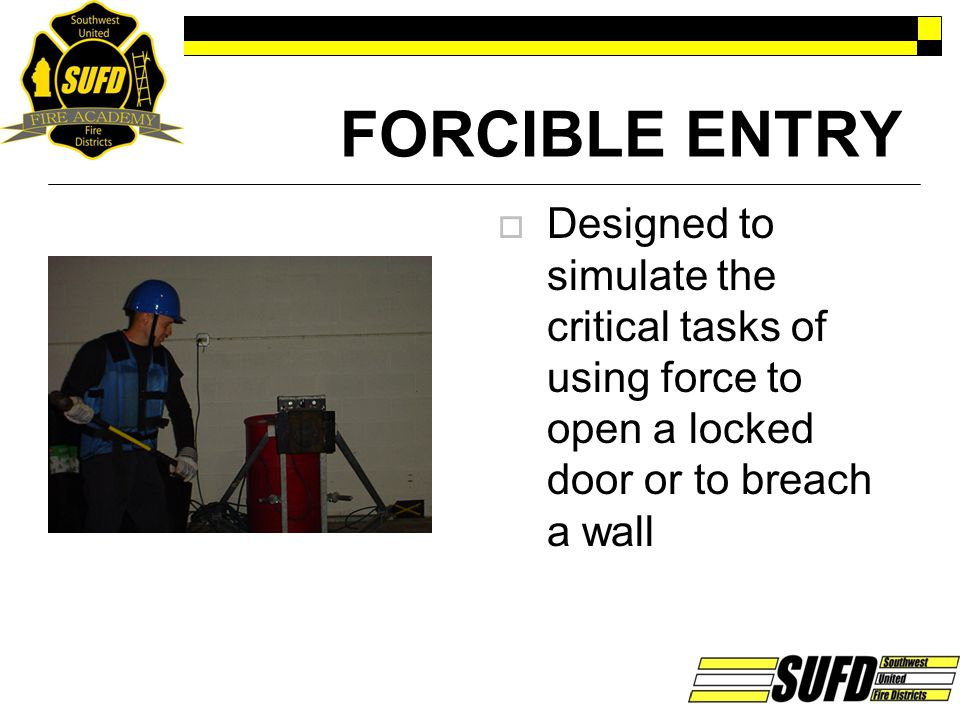 FORCIBLE ENTRY Designed to simulate the critical tasks of using force to open a locked door or to breach a wall.